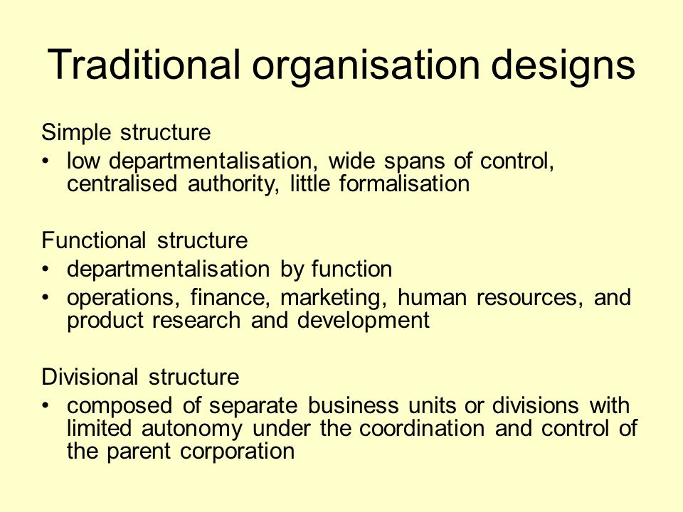 Traditional organisation designs Simple structure low departmentalisation, wide spans of control, centralised authority, little formalisation Functional structure departmentalisation by function operations, finance, marketing, human resources, and product research and development Divisional structure composed of separate business units or divisions with limited autonomy under the coordination and control of the parent corporation