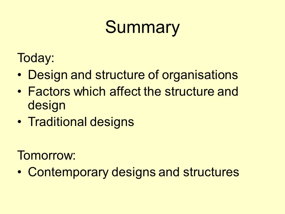 Summary Today: Design and structure of organisations Factors which affect the structure and design Traditional designs Tomorrow: Contemporary designs and structures