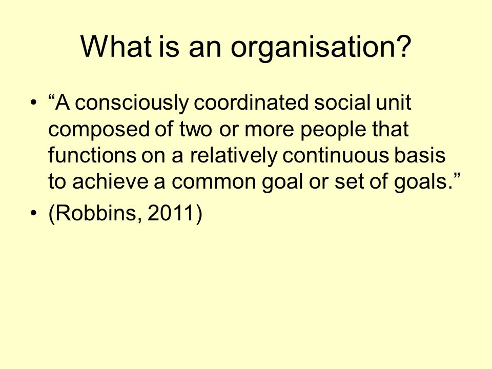 "What is an organisation? ""A consciously coordinated social unit composed of two or more people that functions on a relatively continuous basis to achi"