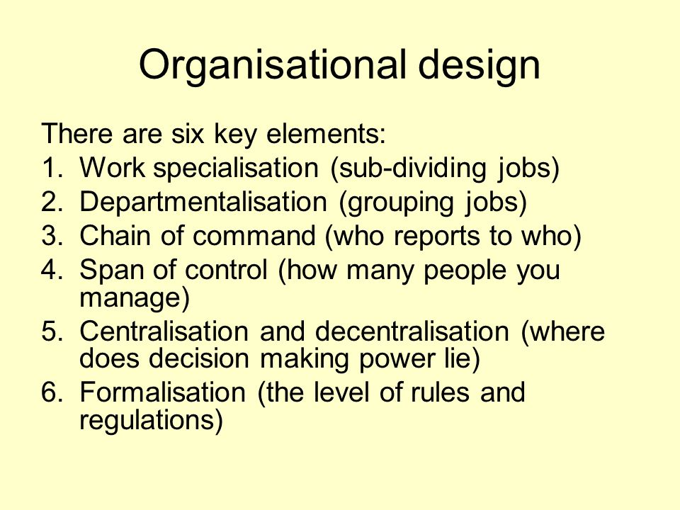 Organisational design There are six key elements: 1.Work specialisation (sub-dividing jobs) 2.Departmentalisation (grouping jobs) 3.Chain of command (