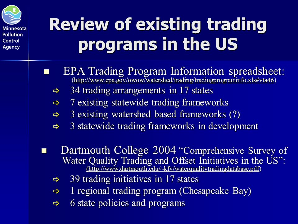 Review of existing trading programs in the US EPA Trading Program Information spreadsheet: (  EPA Trading Program Information spreadsheet: (   34 trading arrangements in 17 states  7 existing statewide trading frameworks  3 existing watershed based frameworks ( )  3 statewide trading frameworks in development Dartmouth College 2004 Comprehensive Survey of Water Quality Trading and Offset Initiatives in the US : (  Dartmouth College 2004 Comprehensive Survey of Water Quality Trading and Offset Initiatives in the US : (  (   39 trading initiatives in 17 states  1 regional trading program (Chesapeake Bay)  6 state policies and programs