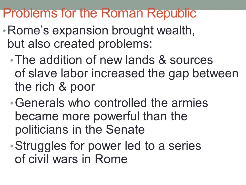 Problems for the Roman Republic Rome's expansion brought wealth, but also created problems: The addition of new lands & sources of slave labor increased the gap between the rich & poor Generals who controlled the armies became more powerful than the politicians in the Senate Struggles for power led to a series of civil wars in Rome