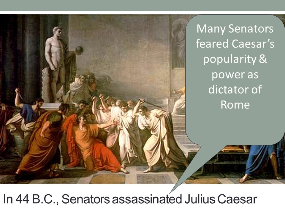 In 44 B.C., Senators assassinated Julius Caesar Many Senators feared Caesar's popularity & power as dictator of Rome