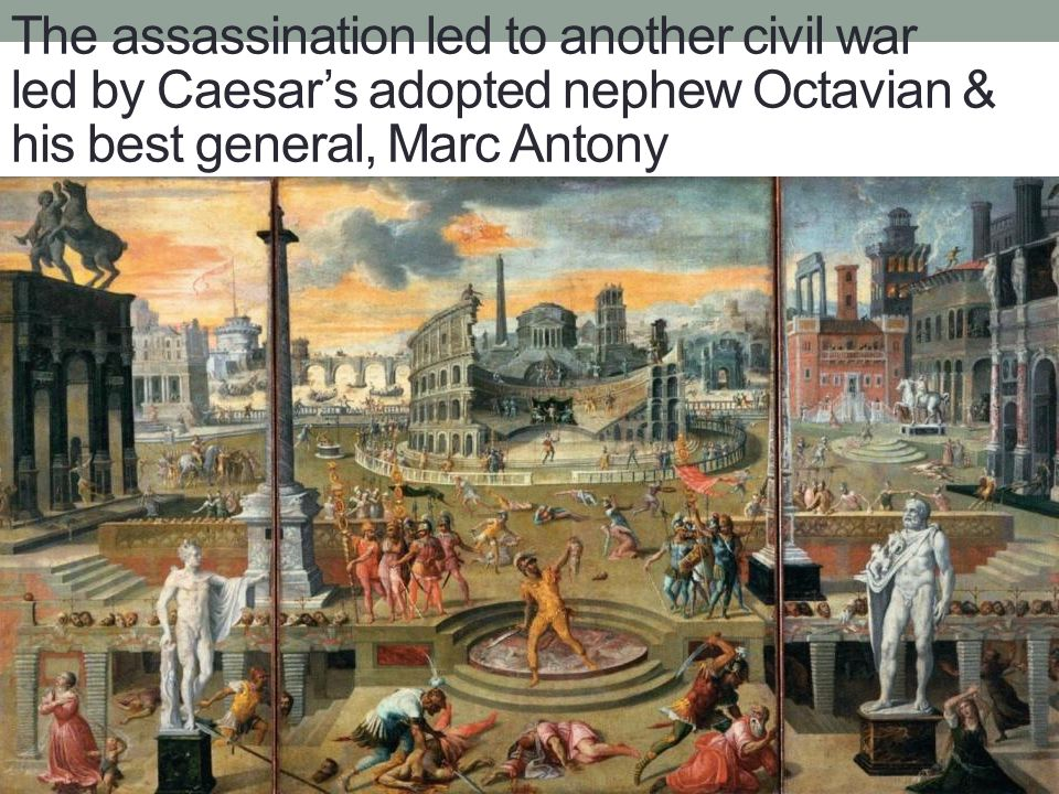 The assassination led to another civil war led by Caesar's adopted nephew Octavian & his best general, Marc Antony