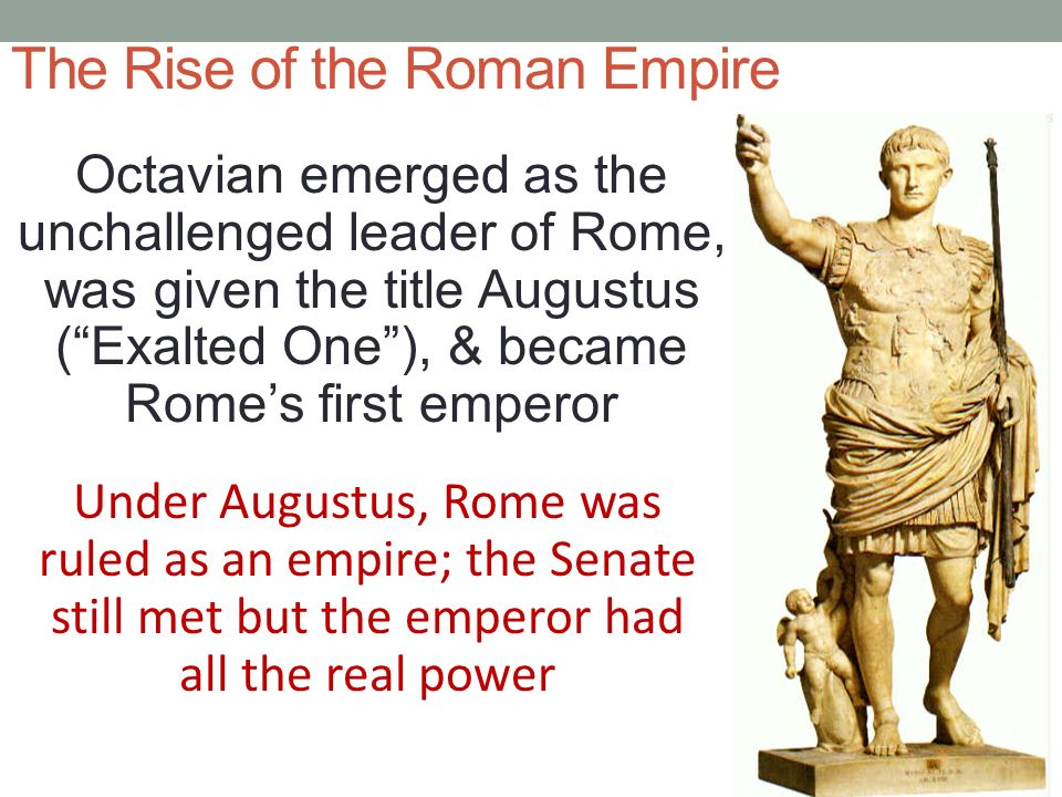 The Rise of the Roman Empire Octavian emerged as the unchallenged leader of Rome, was given the title Augustus ( Exalted One ), & became Rome's first emperor Under Augustus, Rome was ruled as an empire; the Senate still met but the emperor had all the real power