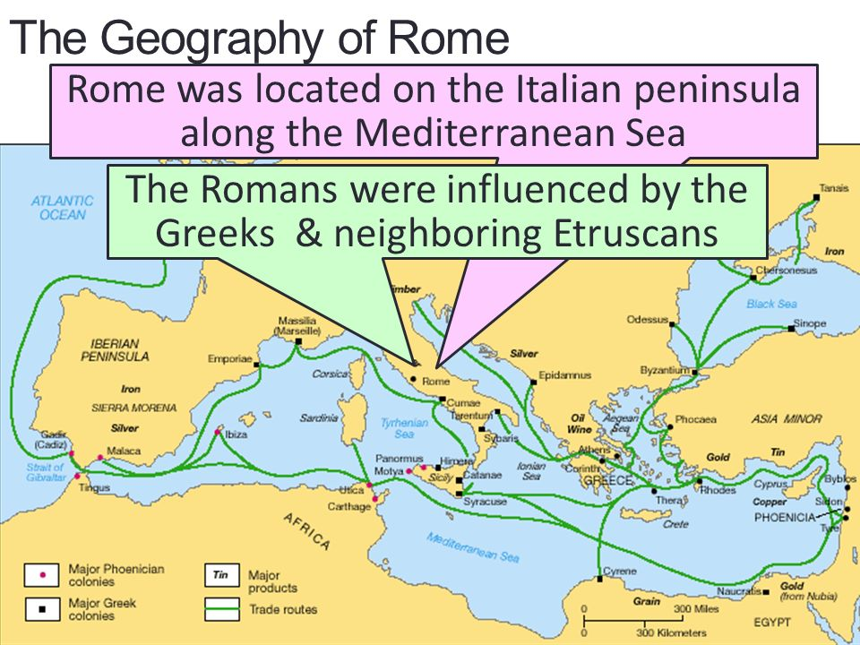 The Geography of Rome Rome was located on the Italian peninsula along the Mediterranean Sea The Romans were influenced by the Greeks & neighboring Etruscans
