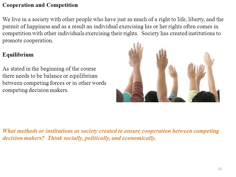 10 Cooperation and Competition We live in a society with other people who have just as much of a right to life, liberty, and the pursuit of happiness and as a result an individual exercising his or her rights often comes in competition with other individuals exercising their rights.