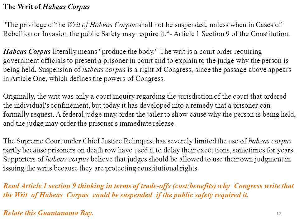 12 The Writ of Habeas Corpus The privilege of the Writ of Habeas Corpus shall not be suspended, unless when in Cases of Rebellion or Invasion the public Safety may require it. - Article 1 Section 9 of the Constitution.