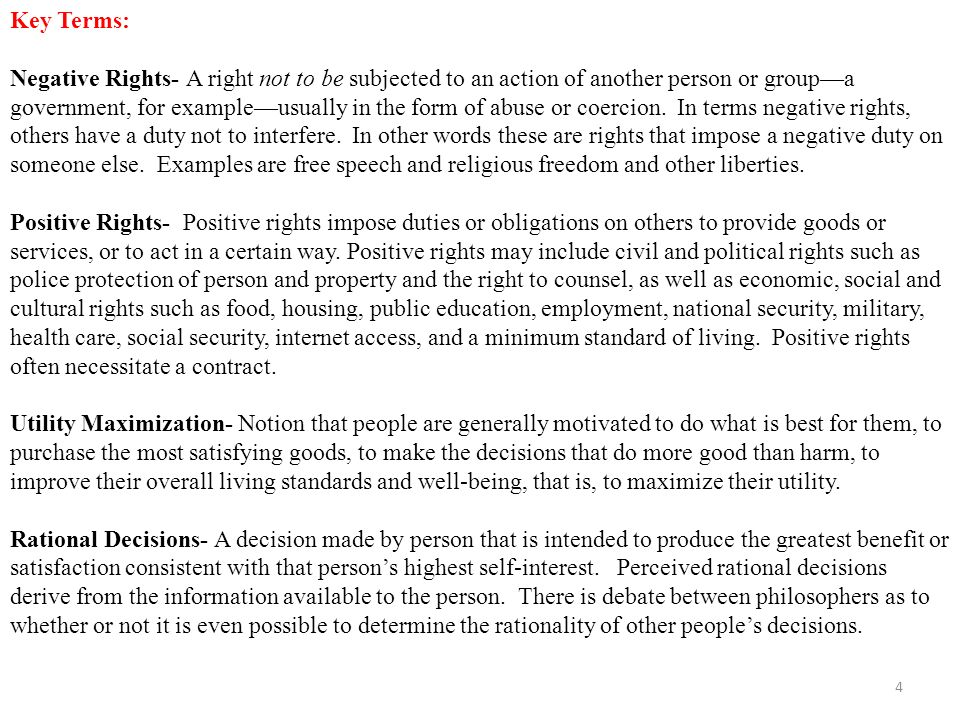 Key Terms: Negative Rights- A right not to be subjected to an action of another person or group—a government, for example—usually in the form of abuse or coercion.