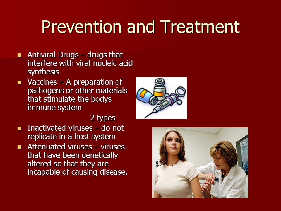 Prevention and Treatment Antiviral Drugs – drugs that interfere with viral nucleic acid synthesis Antiviral Drugs – drugs that interfere with viral nucleic acid synthesis Vaccines – A preparation of pathogens or other materials that stimulate the bodys immune system Vaccines – A preparation of pathogens or other materials that stimulate the bodys immune system 2 types 2 types Inactivated viruses – do not replicate in a host system Inactivated viruses – do not replicate in a host system Attenuated viruses – viruses that have been genetically altered so that they are incapable of causing disease.