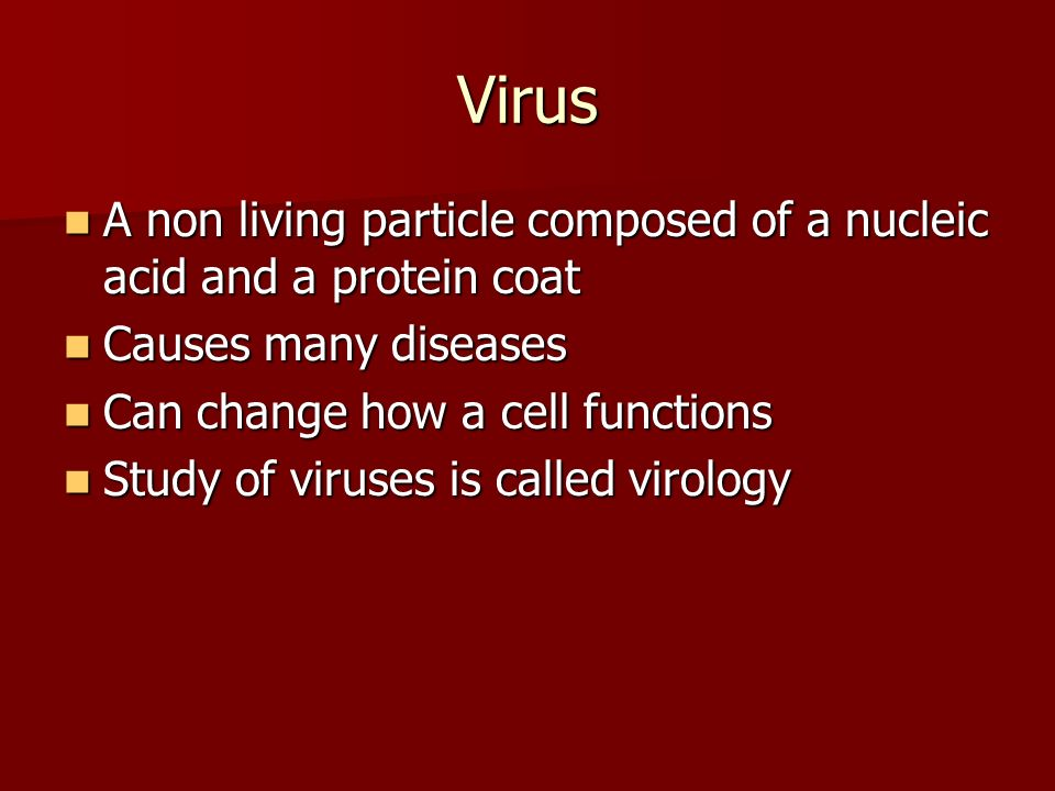 Virus A non living particle composed of a nucleic acid and a protein coat A non living particle composed of a nucleic acid and a protein coat Causes many diseases Causes many diseases Can change how a cell functions Can change how a cell functions Study of viruses is called virology Study of viruses is called virology