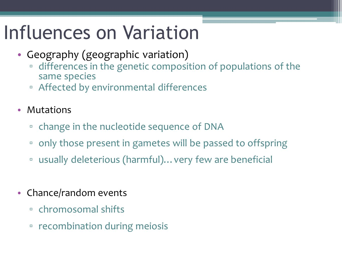 Influences on Variation Geography (geographic variation) ▫ differences in the genetic composition of populations of the same species ▫ Affected by environmental differences Mutations ▫ change in the nucleotide sequence of DNA ▫ only those present in gametes will be passed to offspring ▫ usually deleterious (harmful)…very few are beneficial Chance/random events ▫ chromosomal shifts ▫ recombination during meiosis