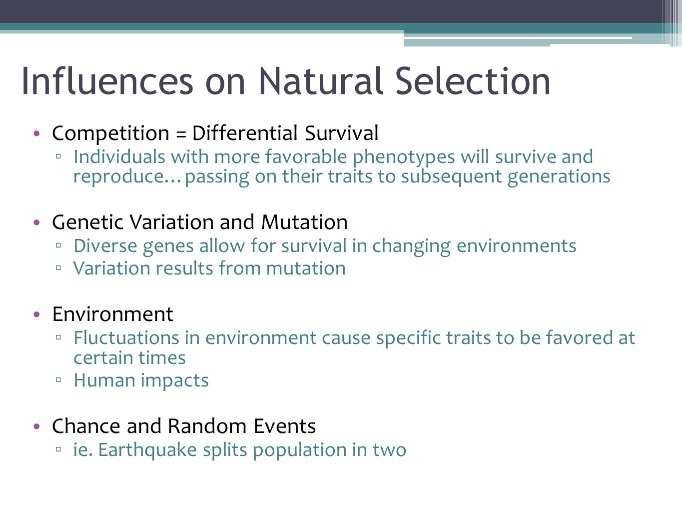 Influences on Natural Selection Competition = Differential Survival ▫ Individuals with more favorable phenotypes will survive and reproduce…passing on their traits to subsequent generations Genetic Variation and Mutation ▫ Diverse genes allow for survival in changing environments ▫ Variation results from mutation Environment ▫ Fluctuations in environment cause specific traits to be favored at certain times ▫ Human impacts Chance and Random Events ▫ ie.