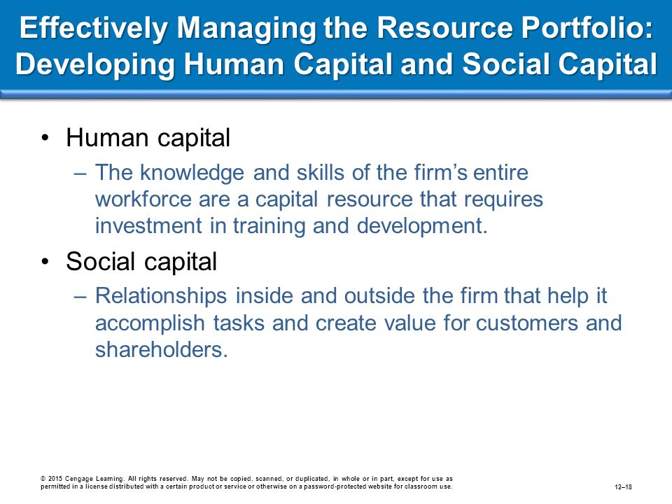Effectively Managing the Resource Portfolio: Developing Human Capital and Social Capital Human capital –The knowledge and skills of the firm's entire workforce are a capital resource that requires investment in training and development.
