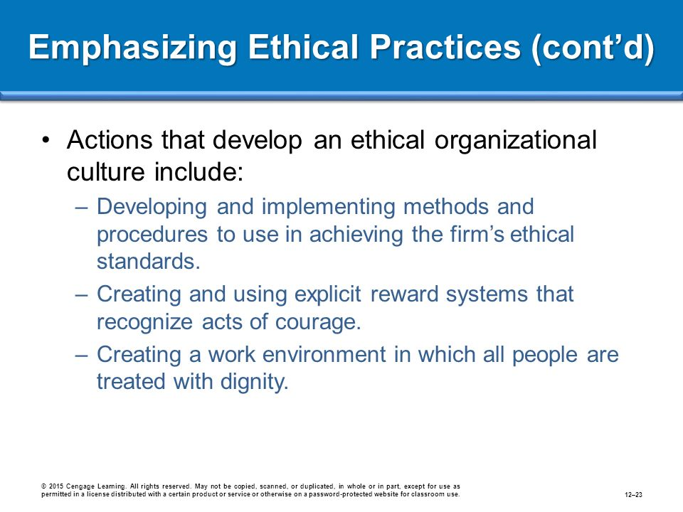 Emphasizing Ethical Practices (cont'd) Actions that develop an ethical organizational culture include: –Developing and implementing methods and procedures to use in achieving the firm's ethical standards.