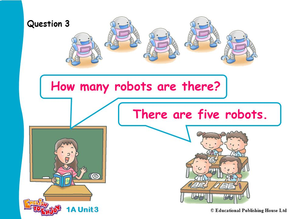 1A Unit 3 © Educational Publishing House Ltd Question 3 How many robots are there.