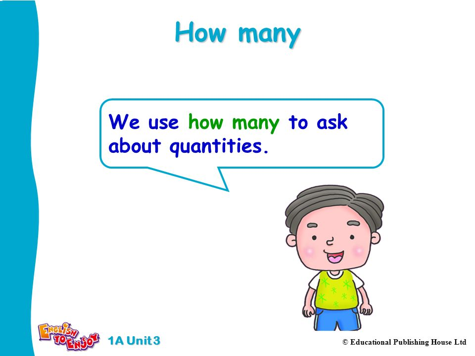 1A Unit 3 © Educational Publishing House Ltd How many We use how many to ask about quantities.