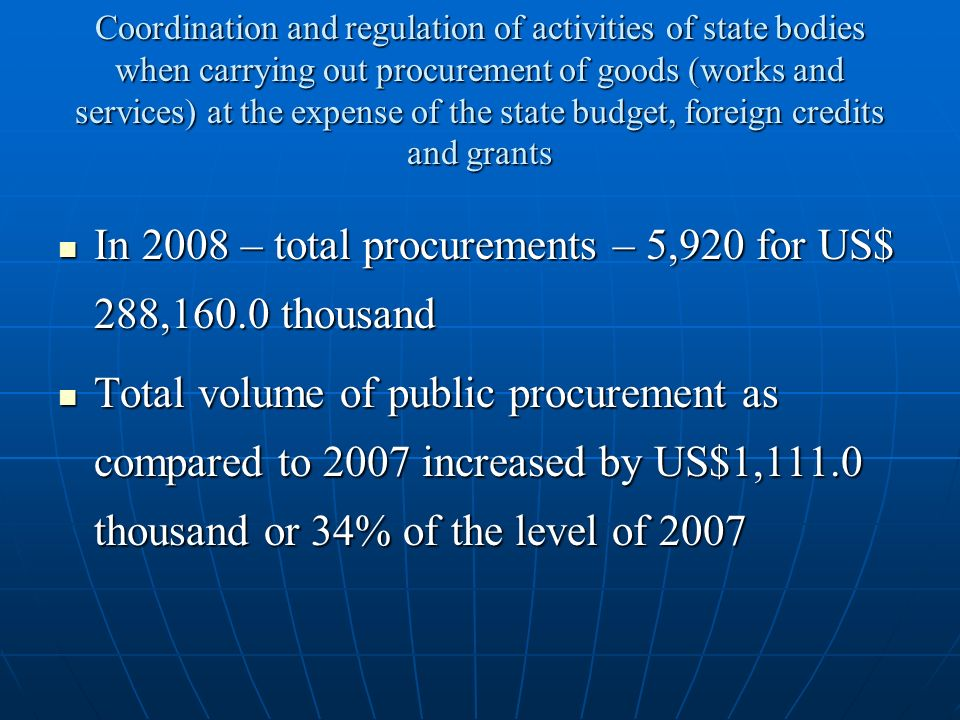 Coordination and regulation of activities of state bodies when carrying out procurement of goods (works and services) at the expense of the state budget, foreign credits and grants In 2008 – total procurements – 5,920 for US$ 288,160.0 thousand In 2008 – total procurements – 5,920 for US$ 288,160.0 thousand Total volume of public procurement as compared to 2007 increased by US$1,111.0 thousand or 34% of the level of 2007 Total volume of public procurement as compared to 2007 increased by US$1,111.0 thousand or 34% of the level of 2007