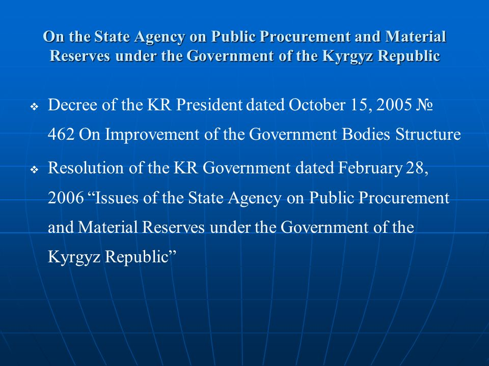 On the State Agency on Public Procurement and Material Reserves under the Government of the Kyrgyz Republic   Decree of the KR President dated October 15, 2005 № 462 On Improvement of the Government Bodies Structure   Resolution of the KR Government dated February 28, 2006 Issues of the State Agency on Public Procurement and Material Reserves under the Government of the Kyrgyz Republic