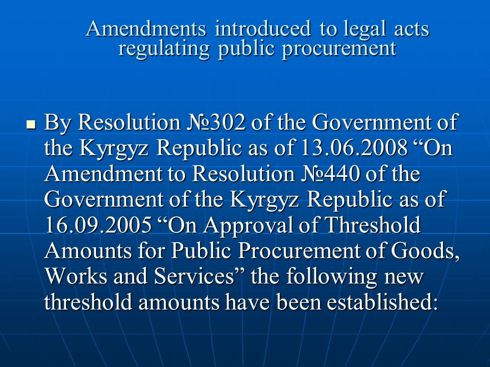 Amendments introduced to legal acts regulating public procurement By Resolution №302 of the Government of the Kyrgyz Republic as of On Amendment to Resolution №440 of the Government of the Kyrgyz Republic as of On Approval of Threshold Amounts for Public Procurement of Goods, Works and Services the following new threshold amounts have been established: By Resolution №302 of the Government of the Kyrgyz Republic as of On Amendment to Resolution №440 of the Government of the Kyrgyz Republic as of On Approval of Threshold Amounts for Public Procurement of Goods, Works and Services the following new threshold amounts have been established: