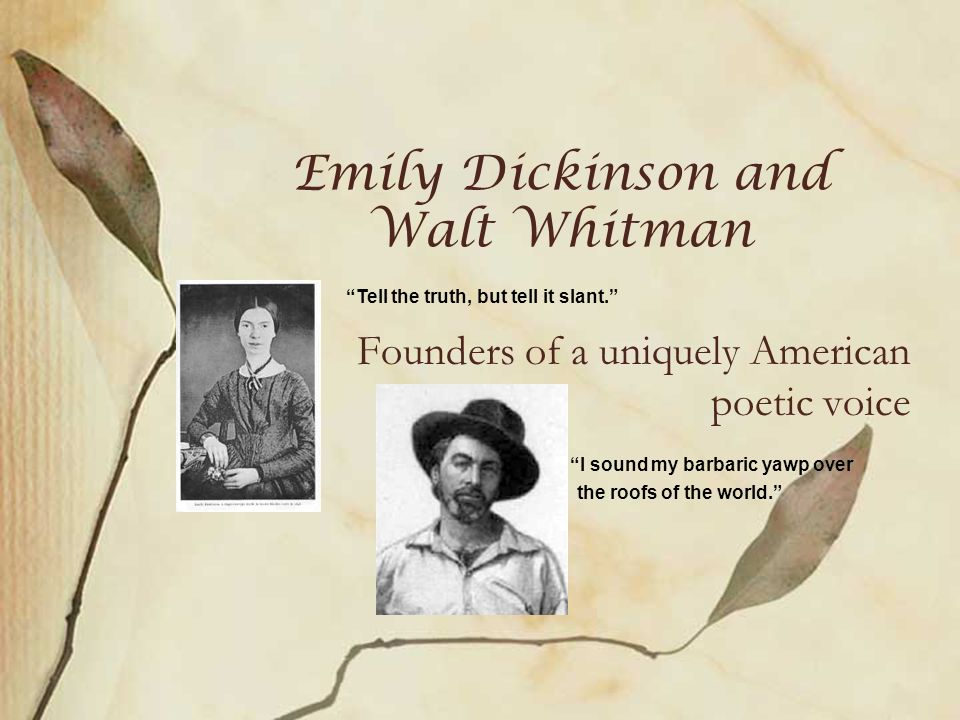 Emily Dickinson and Walt Whitman Founders of a uniquely American poetic voice Tell the truth, but tell it slant. I sound my barbaric yawp over the roofs of the world.