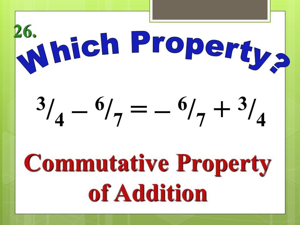 5 1 / = 5 1 / 7 Identity Property of Addition 25.