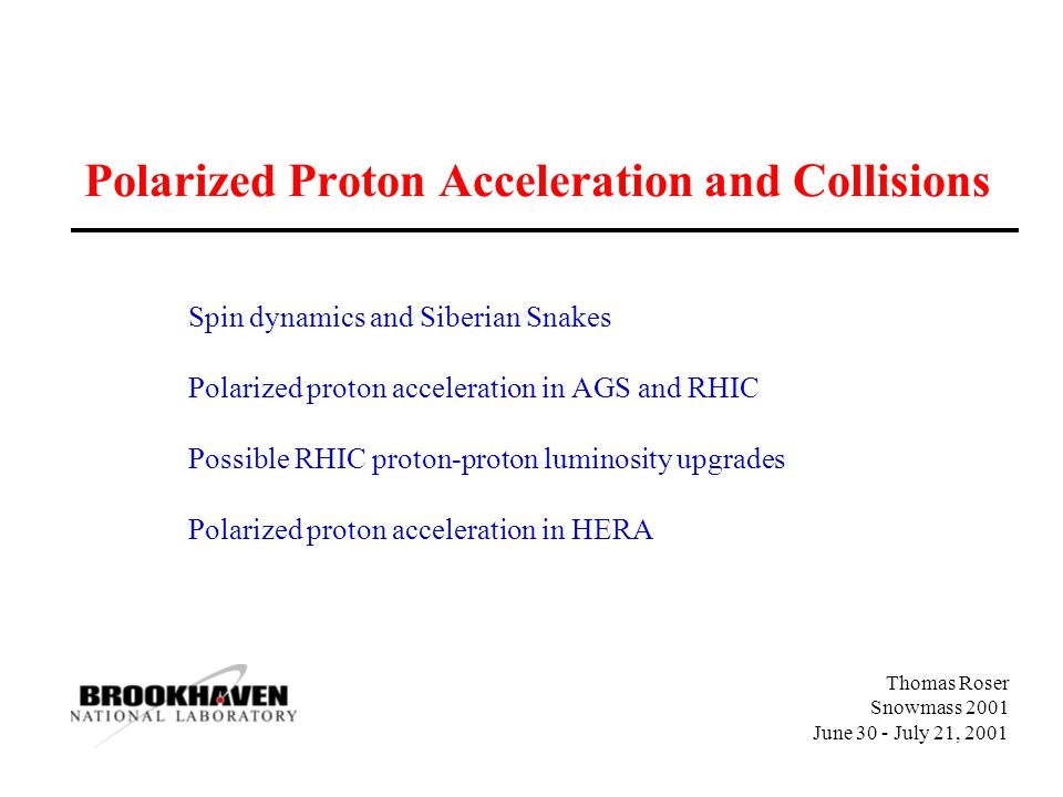 Thomas Roser Snowmass 2001 June 30 - July 21, 2001 Polarized Proton Acceleration and Collisions Spin dynamics and Siberian Snakes Polarized proton acceleration in AGS and RHIC Possible RHIC proton-proton luminosity upgrades Polarized proton acceleration in HERA