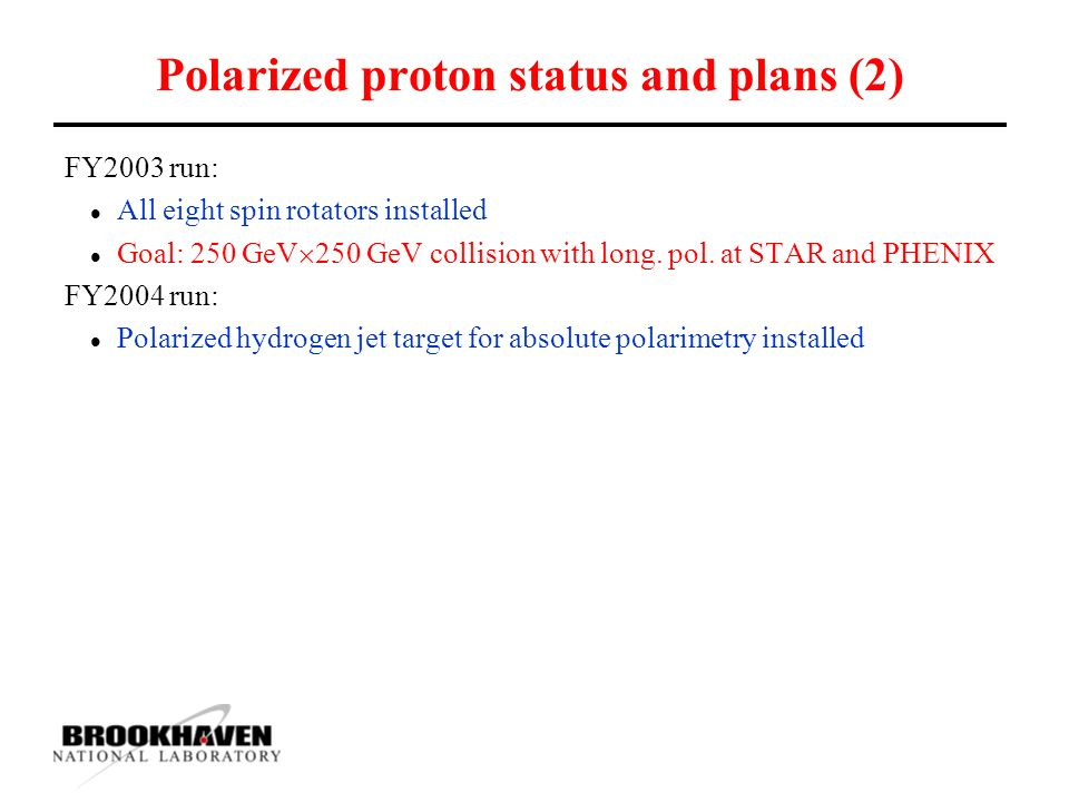 Polarized proton status and plans (2) FY2003 run: l All eight spin rotators installed l Goal: 250 GeV  250 GeV collision with long.