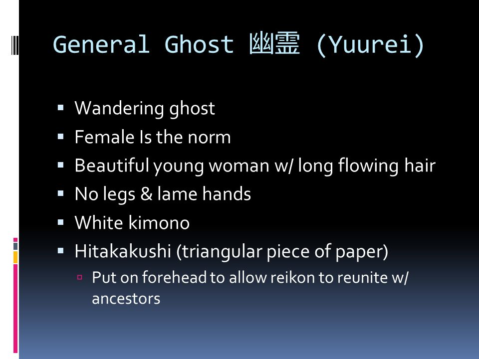 General Ghost 幽霊 (Yuurei)  Wandering ghost  Female Is the norm  Beautiful young woman w/ long flowing hair  No legs & lame hands  White kimono  Hitakakushi (triangular piece of paper)  Put on forehead to allow reikon to reunite w/ ancestors