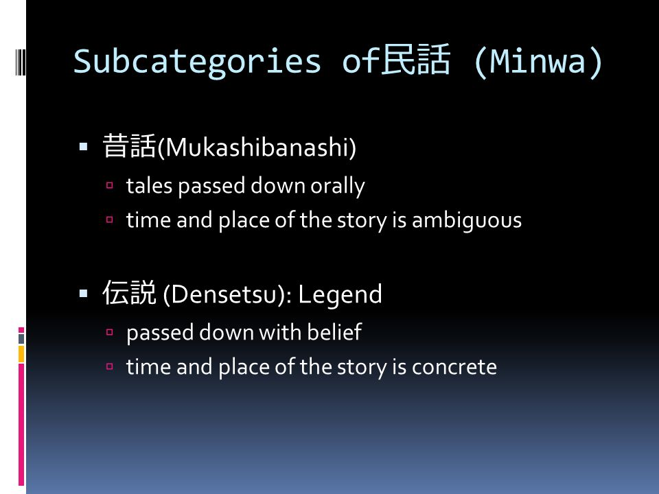 Subcategories of 民話 (Minwa)  昔話 (Mukashibanashi)  tales passed down orally  time and place of the story is ambiguous  伝説 (Densetsu): Legend  passed down with belief  time and place of the story is concrete
