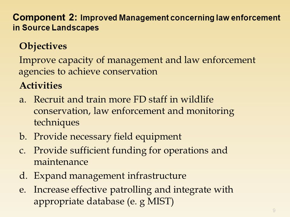 Objectives Improve capacity of management and law enforcement agencies to achieve conservation Activities a.Recruit and train more FD staff in wildlife conservation, law enforcement and monitoring techniques b.Provide necessary field equipment c.Provide sufficient funding for operations and maintenance d.Expand management infrastructure e.Increase effective patrolling and integrate with appropriate database (e.