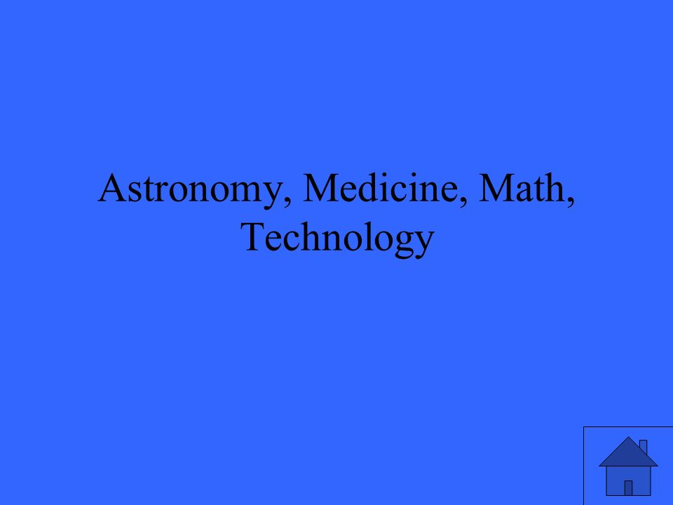 Astronomy, Medicine, Math, Technology