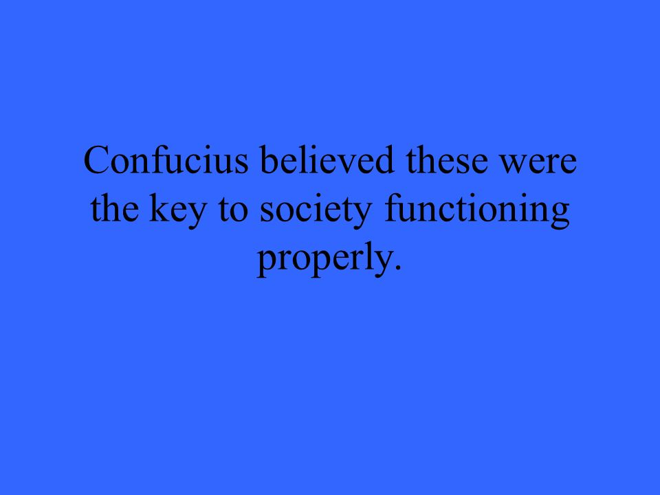 Confucius believed these were the key to society functioning properly.