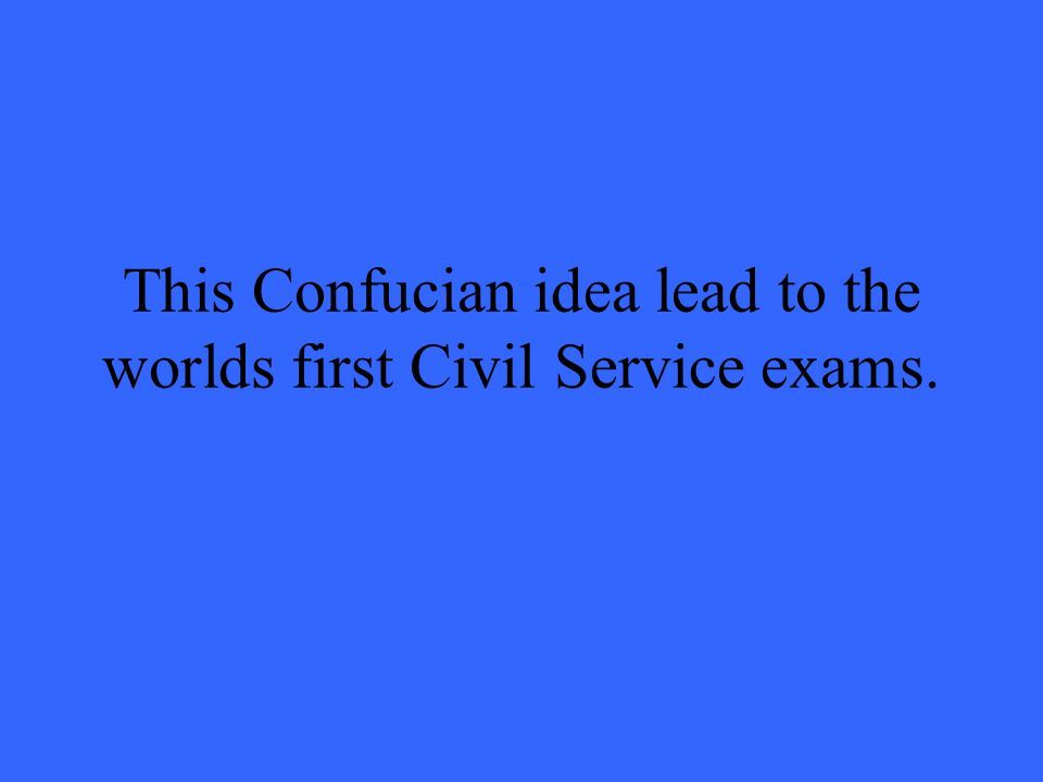 This Confucian idea lead to the worlds first Civil Service exams.