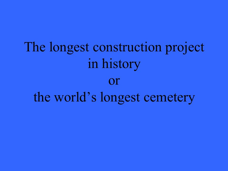 The longest construction project in history or the world's longest cemetery