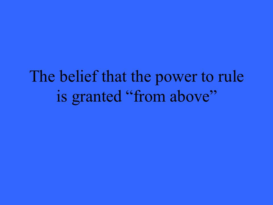 The belief that the power to rule is granted from above