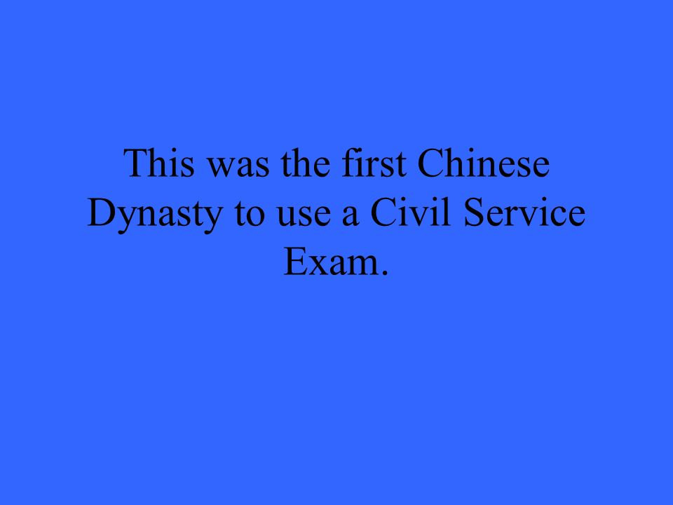 This was the first Chinese Dynasty to use a Civil Service Exam.
