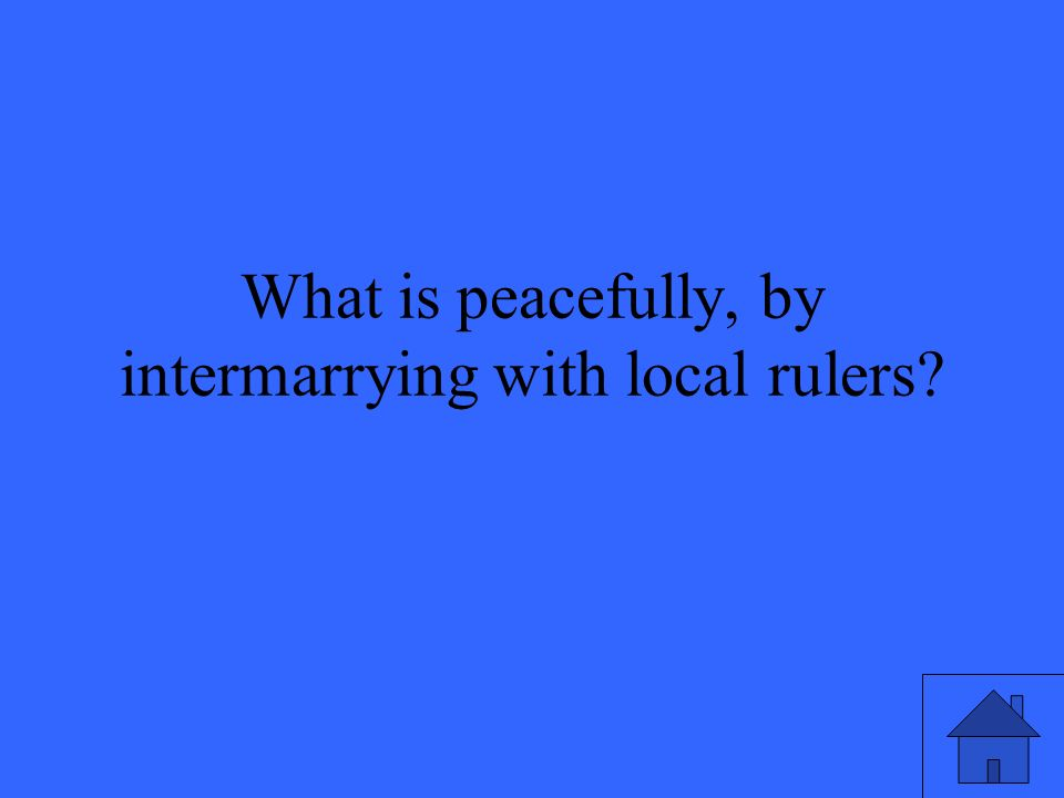 What is peacefully, by intermarrying with local rulers