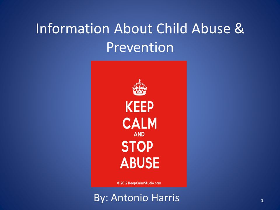 Information About Child Abuse & Prevention By: Antonio Harris 1