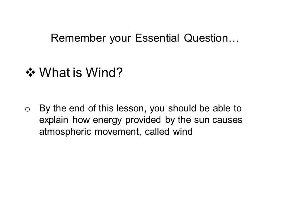 Remember your Essential Question…  What is Wind.