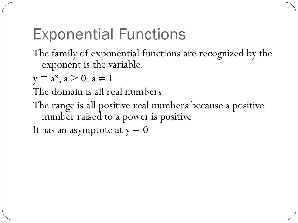 Exponential Functions The family of exponential functions are recognized by the exponent is the variable.