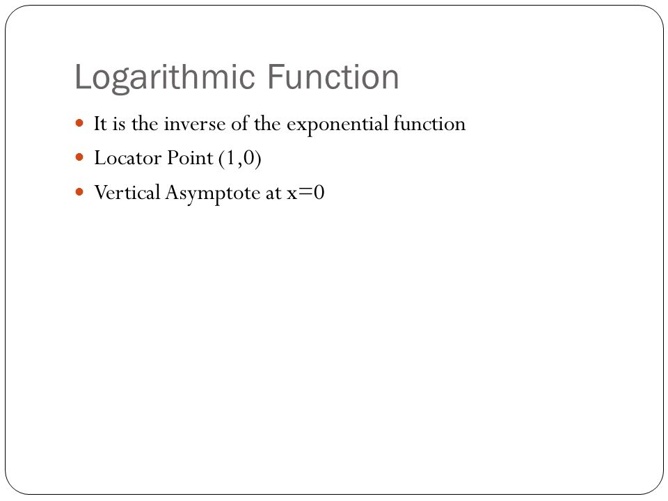 Logarithmic Function It is the inverse of the exponential function Locator Point (1,0) Vertical Asymptote at x=0