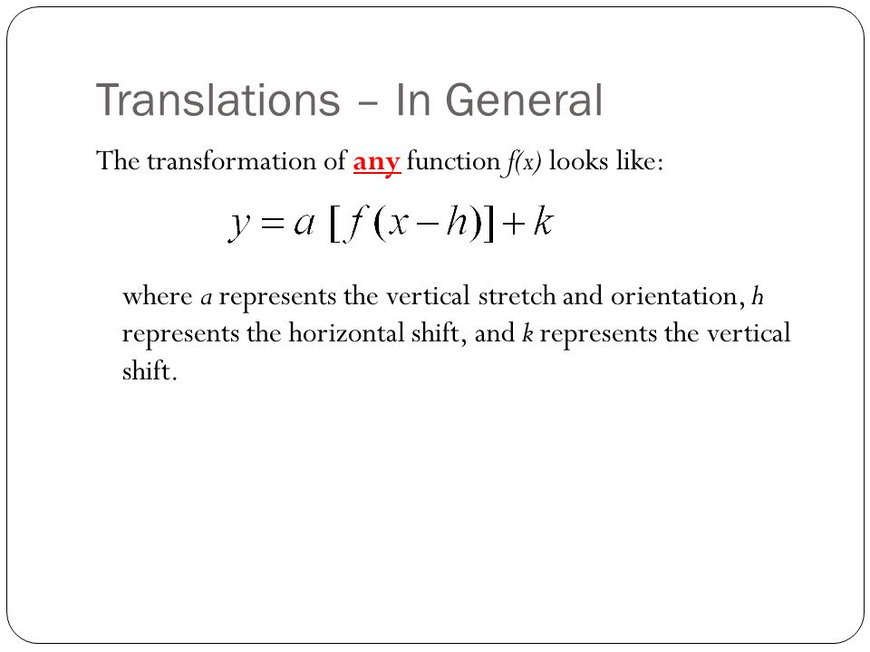 Translations – In General The transformation of any function f(x) looks like: where a represents the vertical stretch and orientation, h represents the horizontal shift, and k represents the vertical shift.