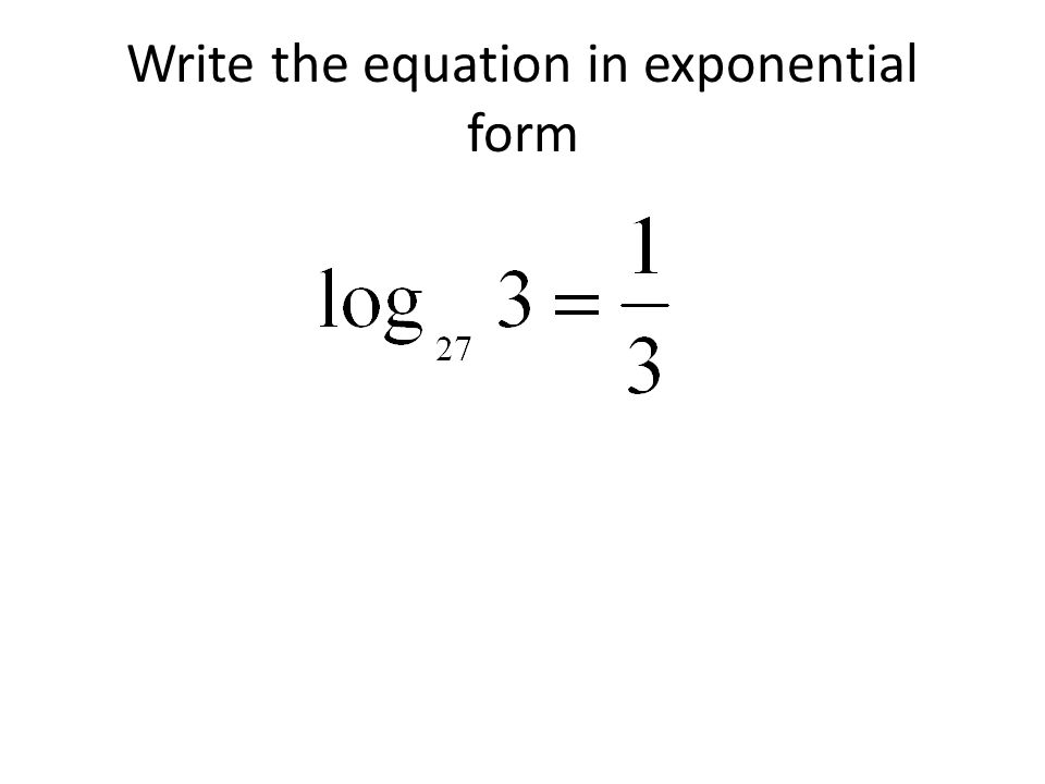 Write the equation in exponential form