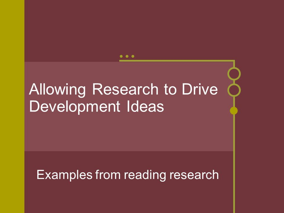 Allowing Research to Drive Development Ideas Examples from reading research