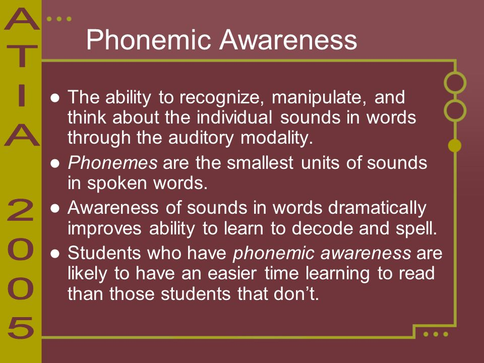 Phonemic Awareness The ability to recognize, manipulate, and think about the individual sounds in words through the auditory modality.