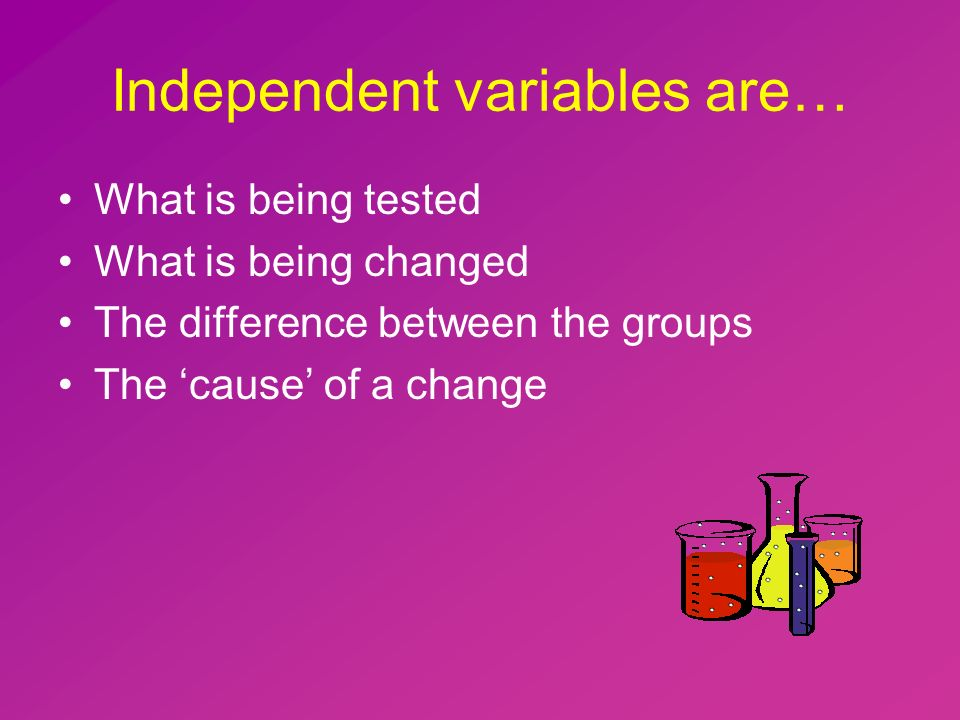Independent variables are… What is being tested What is being changed The difference between the groups The 'cause' of a change