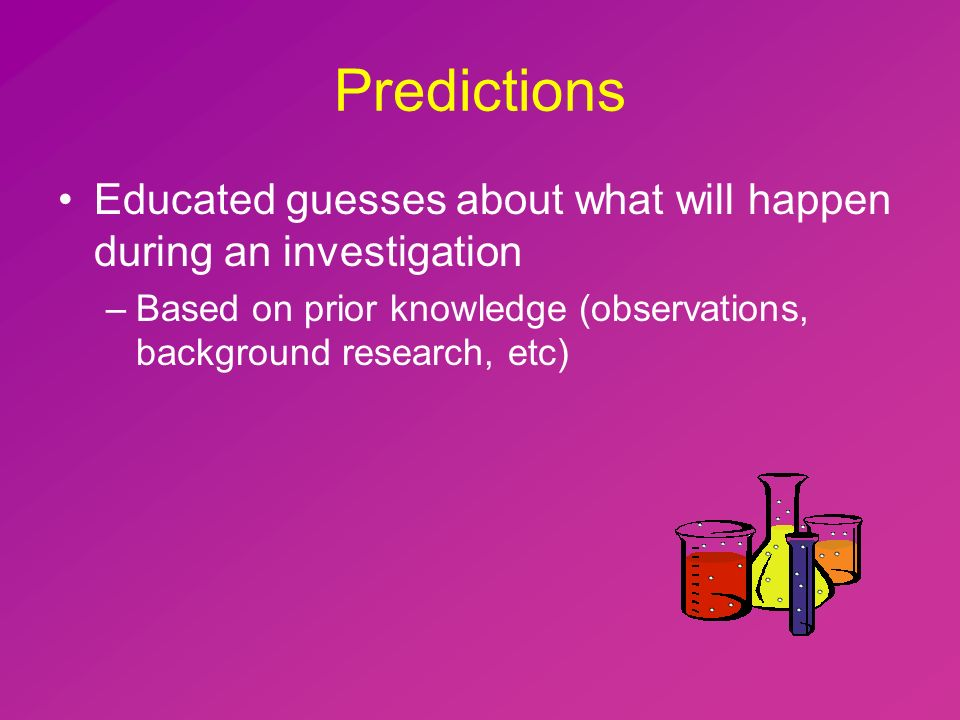 Predictions Educated guesses about what will happen during an investigation –Based on prior knowledge (observations, background research, etc)