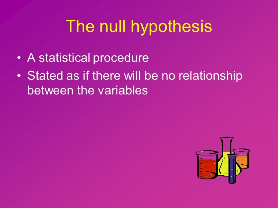 The null hypothesis A statistical procedure Stated as if there will be no relationship between the variables