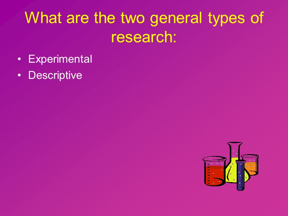 What are the two general types of research: Experimental Descriptive
